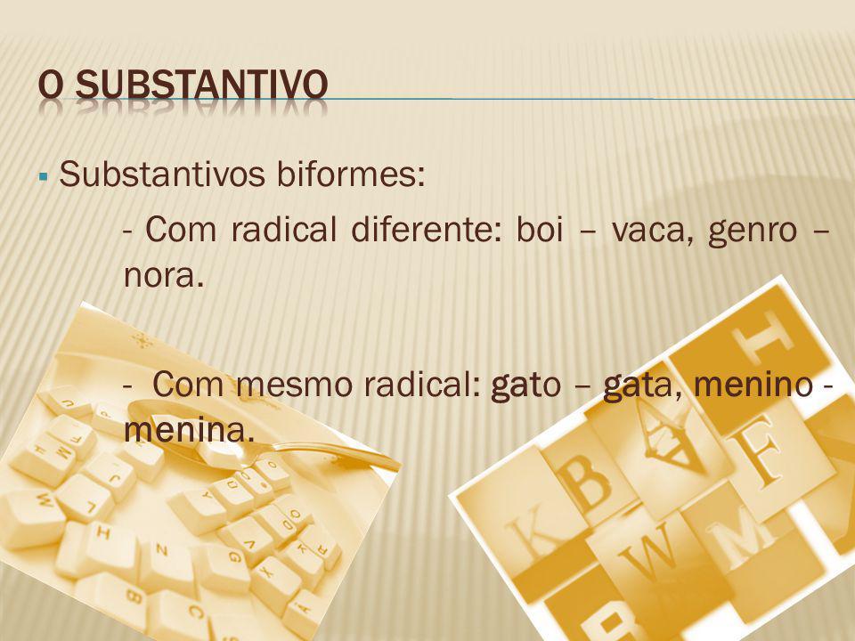 Substantivos biformes: - Com radical diferente: boi – vaca, genro – nora. - Com mesmo radical: gato – gata, menino - menina.