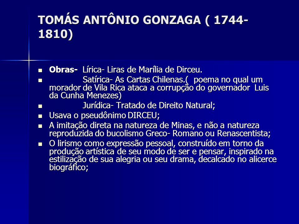 TOMÁS ANTÔNIO GONZAGA ( 1744- 1810) Obras- Lírica- Liras de Marília de Dirceu. Obras- Lírica- Liras de Marília de Dirceu. Satírica- As Cartas Chilenas