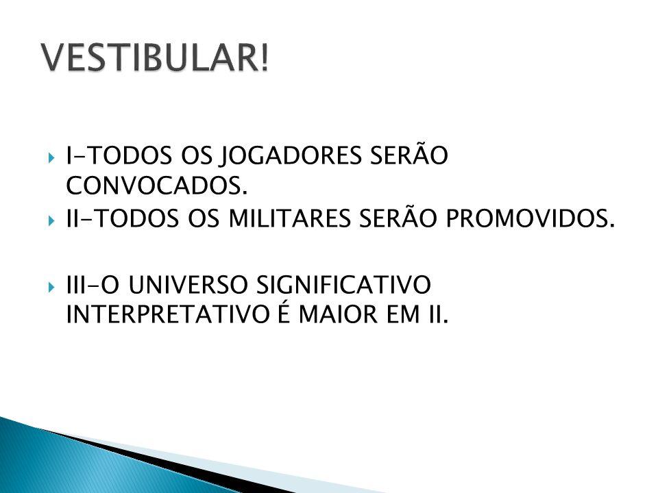 I-TODOS OS JOGADORES SERÃO CONVOCADOS. II-TODOS OS MILITARES SERÃO PROMOVIDOS. III-O UNIVERSO SIGNIFICATIVO INTERPRETATIVO É MAIOR EM II.