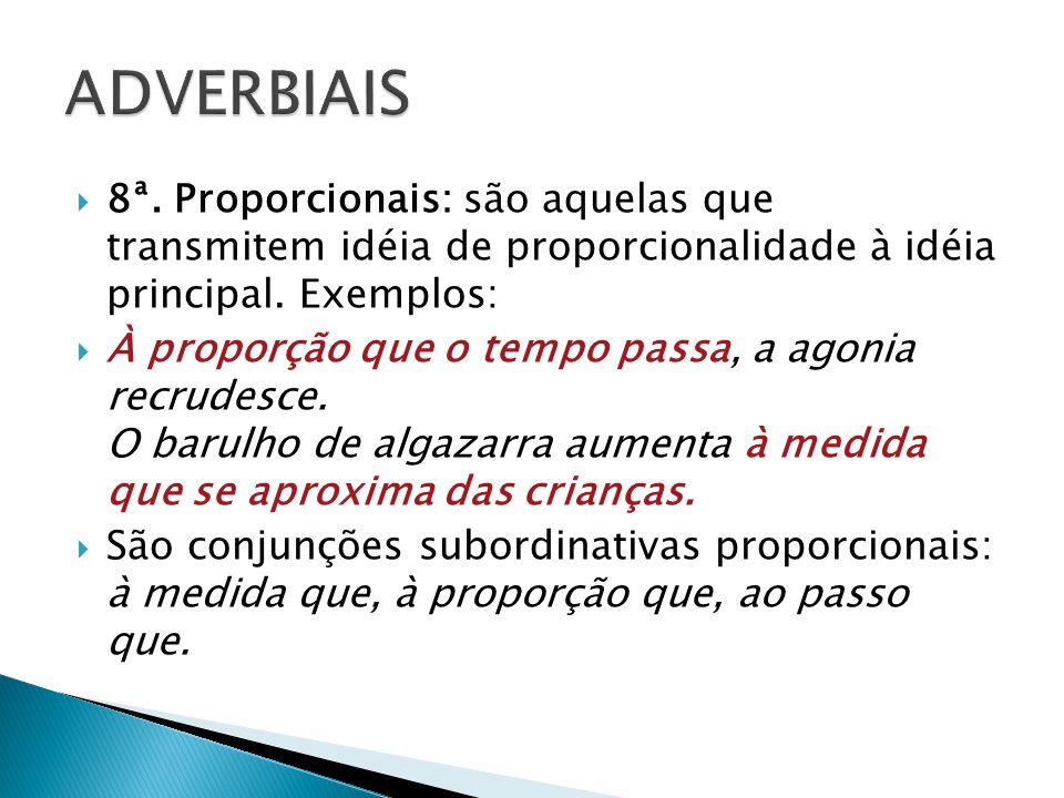 8ª. Proporcionais: são aquelas que transmitem idéia de proporcionalidade à idéia principal. Exemplos: À proporção que o tempo passa, a agonia recrudes