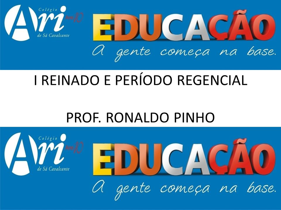 I REINADO E PERÍODO REGENCIAL PROF. RONALDO PINHO