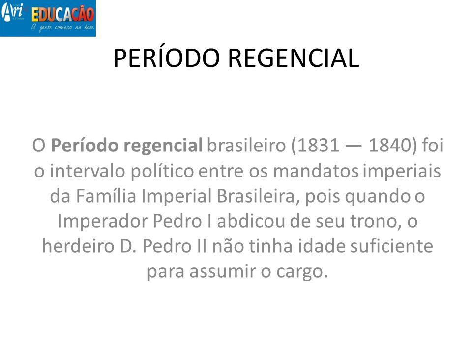 PERÍODO REGENCIAL O Período regencial brasileiro (1831 1840) foi o intervalo político entre os mandatos imperiais da Família Imperial Brasileira, pois