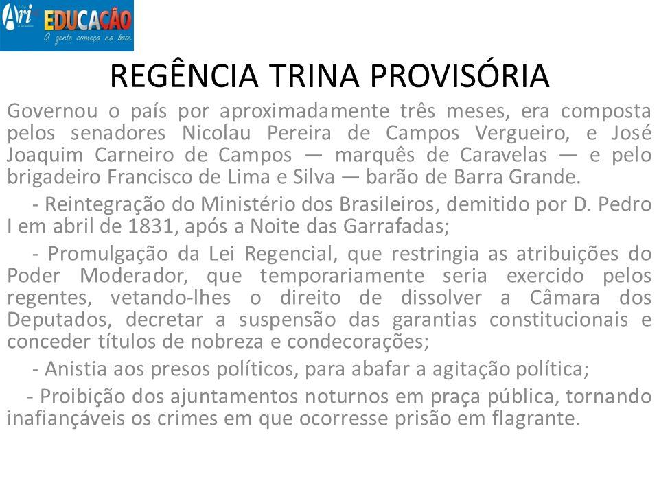 REGÊNCIA TRINA PROVISÓRIA Governou o país por aproximadamente três meses, era composta pelos senadores Nicolau Pereira de Campos Vergueiro, e José Joa