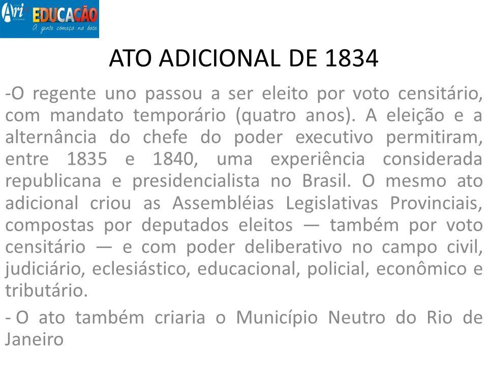 ATO ADICIONAL DE 1834 -O regente uno passou a ser eleito por voto censitário, com mandato temporário (quatro anos). A eleição e a alternância do chefe