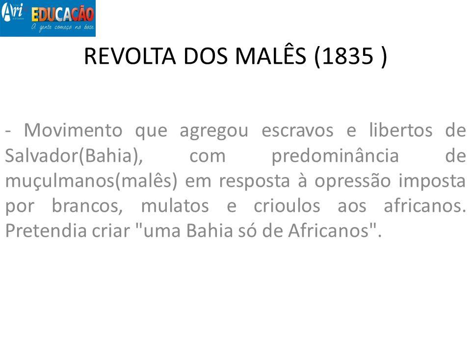 REVOLTA DOS MALÊS (1835 ) - Movimento que agregou escravos e libertos de Salvador(Bahia), com predominância de muçulmanos(malês) em resposta à opressã