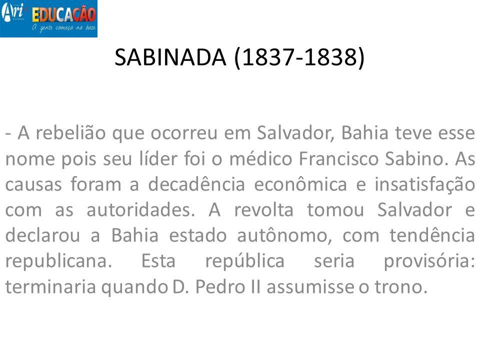 SABINADA (1837-1838) - A rebelião que ocorreu em Salvador, Bahia teve esse nome pois seu líder foi o médico Francisco Sabino. As causas foram a decadê