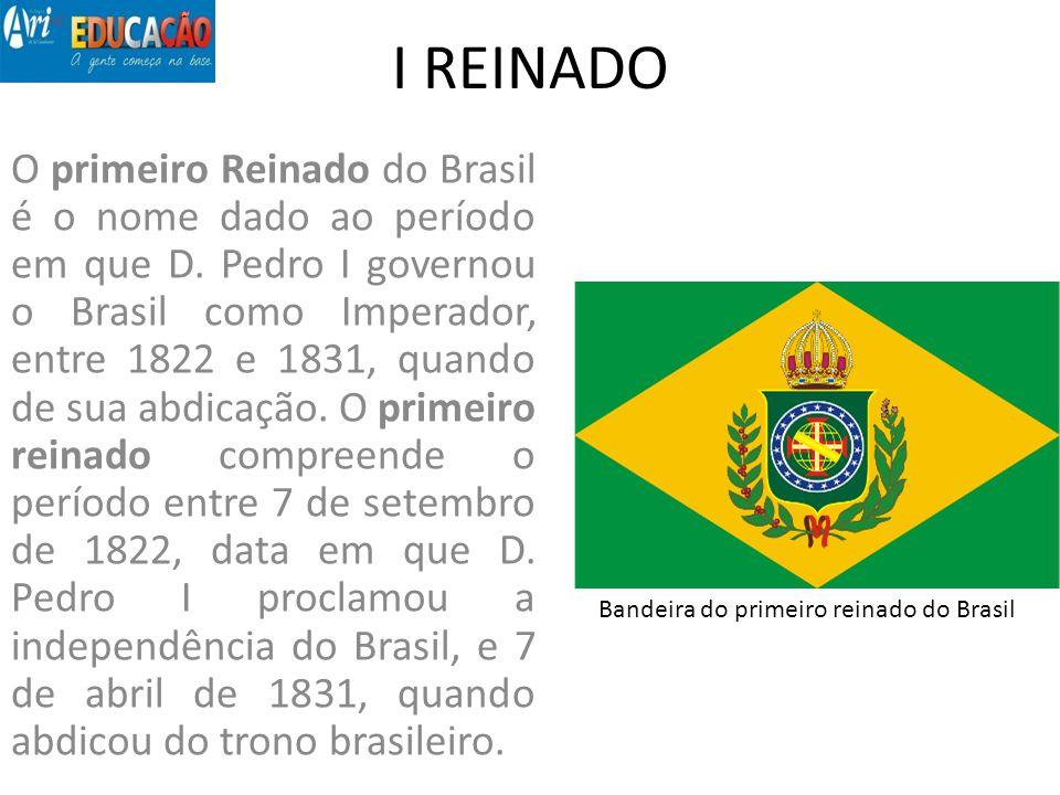 I REINADO O primeiro Reinado do Brasil é o nome dado ao período em que D. Pedro I governou o Brasil como Imperador, entre 1822 e 1831, quando de sua a