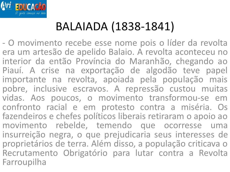 BALAIADA (1838-1841) - O movimento recebe esse nome pois o líder da revolta era um artesão de apelido Balaio. A revolta aconteceu no interior da então