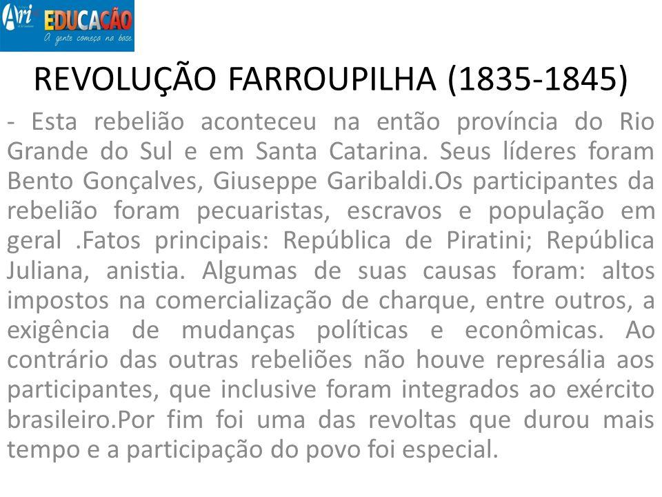 REVOLUÇÃO FARROUPILHA (1835-1845) - Esta rebelião aconteceu na então província do Rio Grande do Sul e em Santa Catarina. Seus líderes foram Bento Gonç