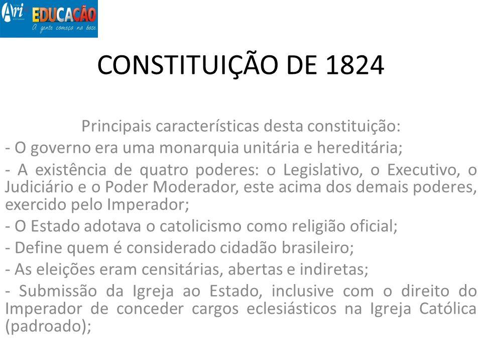 CONSTITUIÇÃO DE 1824 Principais características desta constituição: - Foi uma das primeiras do mundo a incluir em seu texto (artigo 179) um rol de direitos e garantias individuais; - O Imperador era irresponsável (não respondia pelos seus atos judicialmente).