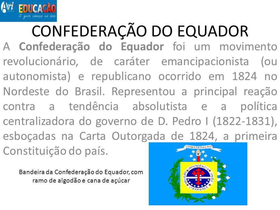 CONFEDERAÇÃO DO EQUADOR A Confederação do Equador foi um movimento revolucionário, de caráter emancipacionista (ou autonomista) e republicano ocorrido