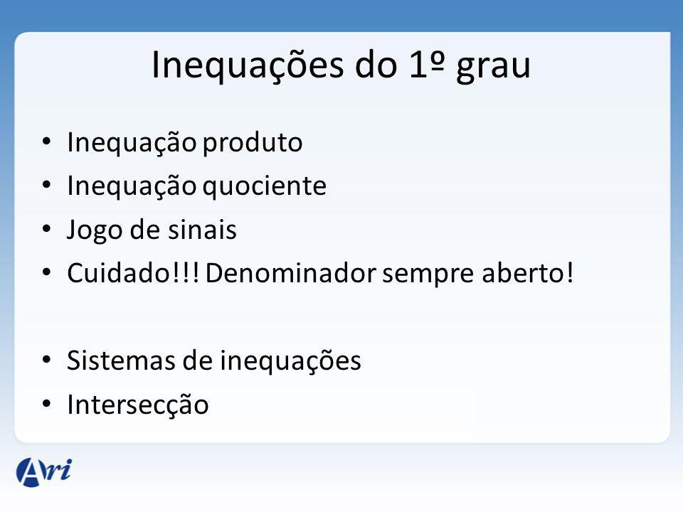 Inequações do 1º grau Inequação produto Inequação quociente Jogo de sinais Cuidado!!! Denominador sempre aberto! Sistemas de inequações Intersecção