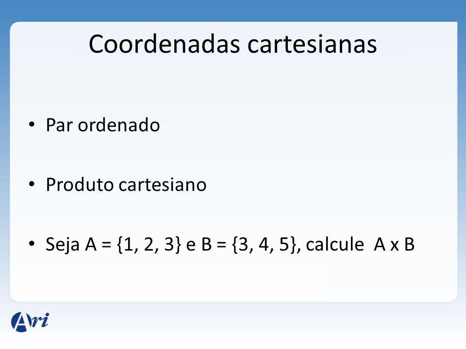Coordenadas cartesianas Par ordenado Produto cartesiano Seja A = {1, 2, 3} e B = {3, 4, 5}, calcule A x B