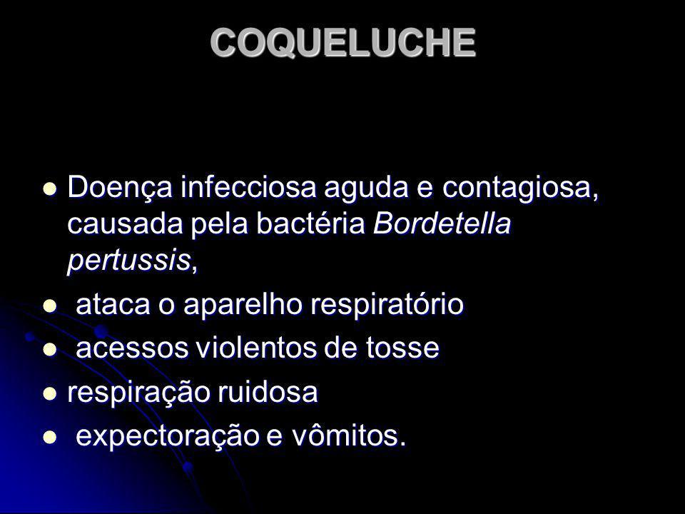 COQUELUCHE Doença infecciosa aguda e contagiosa, causada pela bactéria Bordetella pertussis, a ataca o aparelho respiratório cessos violentos de tosse