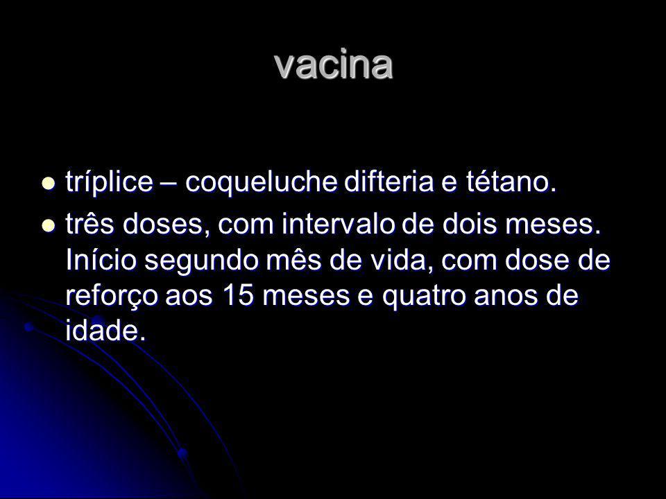 vacina tríplice – coqueluche difteria e tétano. três doses, com intervalo de dois meses. Início segundo mês de vida, com dose de reforço aos 15 meses