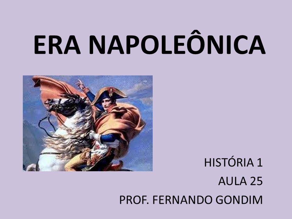 ERA NAPOLEÔNICA HISTÓRIA 1 AULA 25 PROF. FERNANDO GONDIM