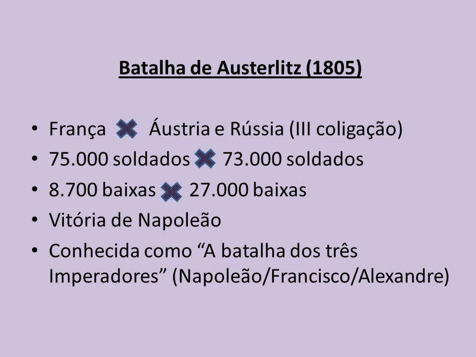 Batalha de Austerlitz (1805) França Áustria e Rússia (III coligação) 75.000 soldados 73.000 soldados 8.700 baixas 27.000 baixas Vitória de Napoleão Conhecida como A batalha dos três Imperadores (Napoleão/Francisco/Alexandre)