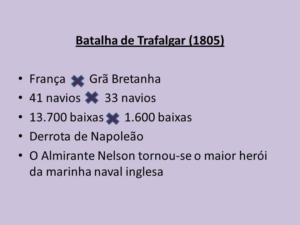 Batalha de Trafalgar (1805) França Grã Bretanha 41 navios 33 navios 13.700 baixas 1.600 baixas Derrota de Napoleão O Almirante Nelson tornou-se o maio