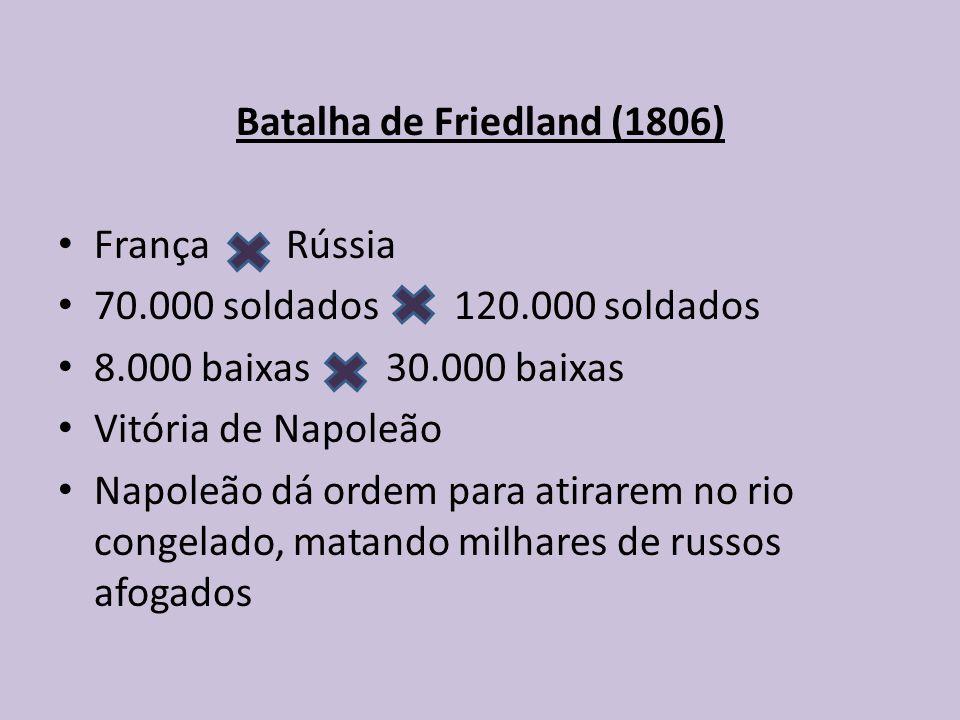 Batalha de Friedland (1806) França Rússia 70.000 soldados 120.000 soldados 8.000 baixas 30.000 baixas Vitória de Napoleão Napoleão dá ordem para atirarem no rio congelado, matando milhares de russos afogados