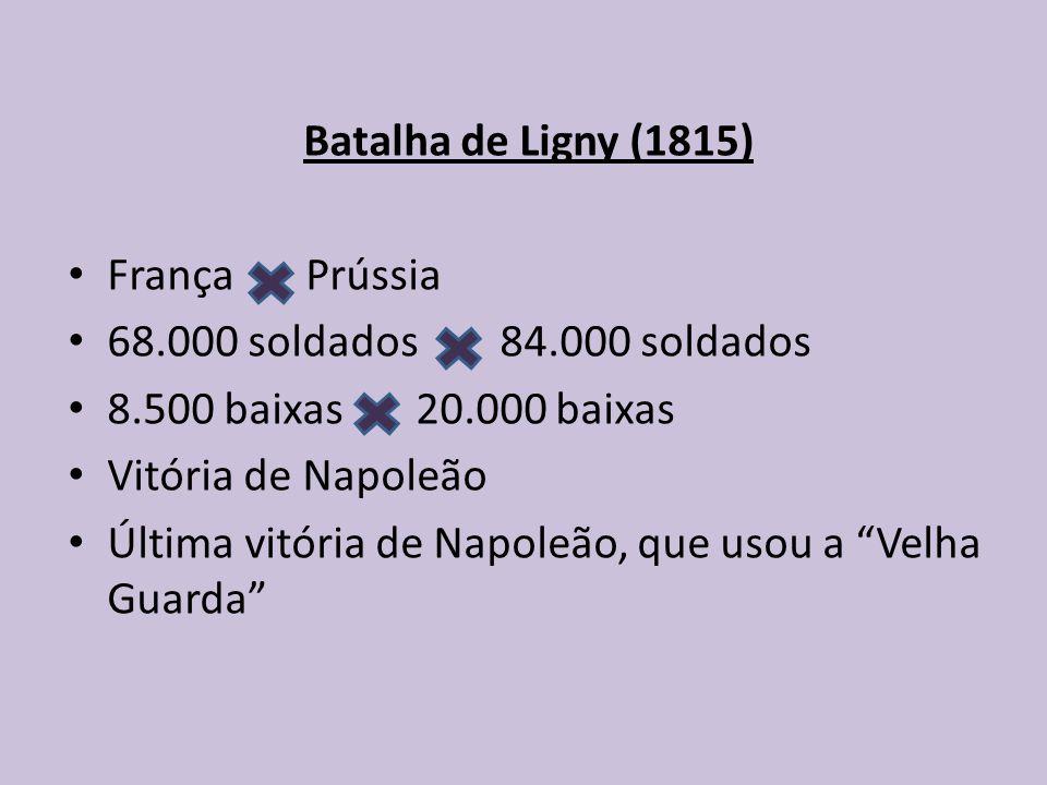 Batalha de Ligny (1815) França Prússia 68.000 soldados 84.000 soldados 8.500 baixas 20.000 baixas Vitória de Napoleão Última vitória de Napoleão, que usou a Velha Guarda