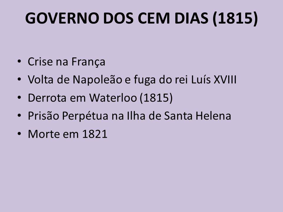 GOVERNO DOS CEM DIAS (1815) Crise na França Volta de Napoleão e fuga do rei Luís XVIII Derrota em Waterloo (1815) Prisão Perpétua na Ilha de Santa Helena Morte em 1821