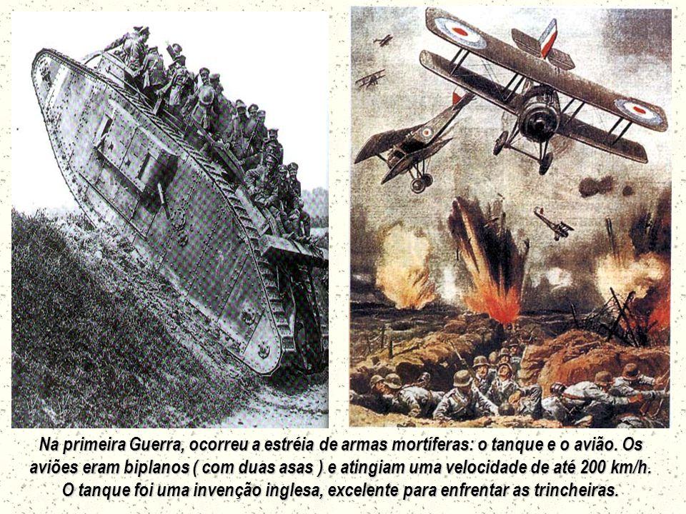 Na primeira Guerra, ocorreu a estréia de armas mortíferas: o tanque e o avião. Os aviões eram biplanos ( com duas asas ) e atingiam uma velocidade de