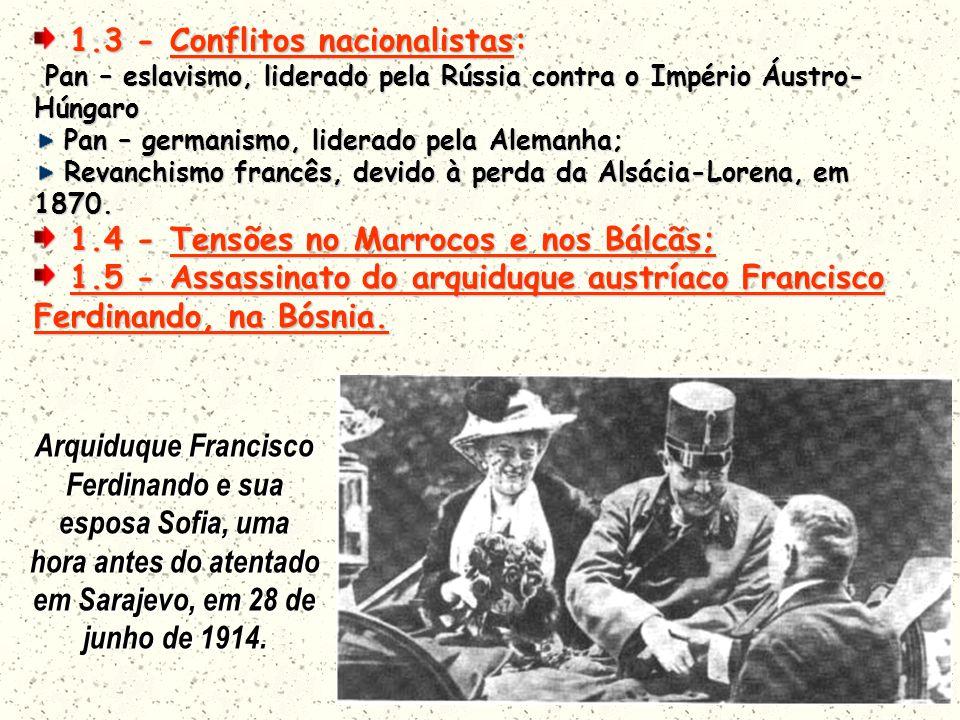 1.3 - Conflitos nacionalistas: 1.3 - Conflitos nacionalistas: Pan – eslavismo, liderado pela Rússia contra o Império Áustro- Húngaro Pan – eslavismo, liderado pela Rússia contra o Império Áustro- Húngaro Pan – germanismo, liderado pela Alemanha; Pan – germanismo, liderado pela Alemanha; Revanchismo francês, devido à perda da Alsácia-Lorena, em 1870.