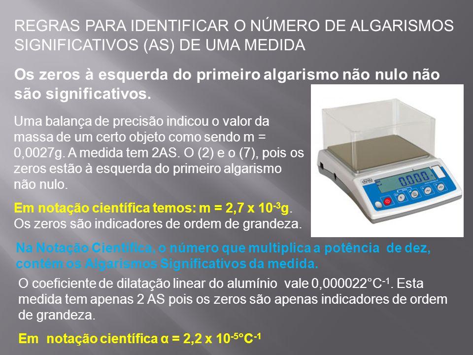 REGRAS PARA IDENTIFICAR O NÚMERO DE ALGARISMOS SIGNIFICATIVOS (AS) DE UMA MEDIDA Todo zero à direita de uma vírgula e após um algarismo não nulo é significativo.