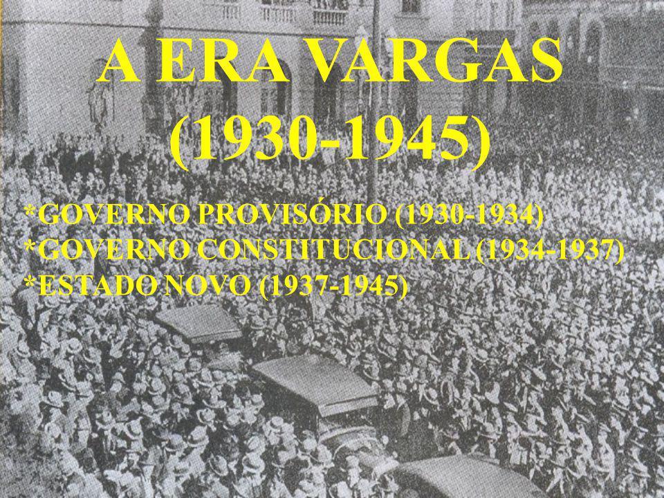 A ERA VARGAS (1930-1945) *GOVERNO PROVISÓRIO (1930-1934) *GOVERNO CONSTITUCIONAL (1934-1937) *ESTADO NOVO (1937-1945)