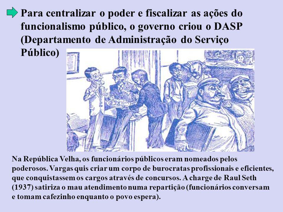 Para centralizar o poder e fiscalizar as ações do funcionalismo público, o governo criou o DASP (Departamento de Administração do Serviço Público) Na República Velha, os funcionários públicos eram nomeados pelos poderosos.