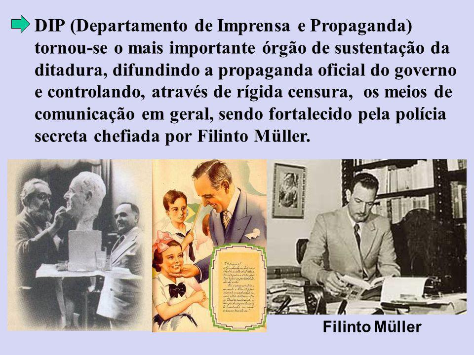 DIP (Departamento de Imprensa e Propaganda) tornou-se o mais importante órgão de sustentação da ditadura, difundindo a propaganda oficial do governo e controlando, através de rígida censura, os meios de comunicação em geral, sendo fortalecido pela polícia secreta chefiada por Filinto Müller.