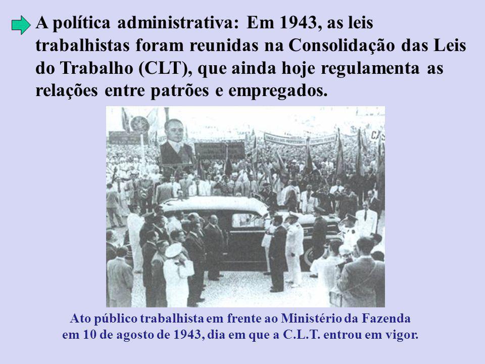 A política administrativa: Em 1943, as leis trabalhistas foram reunidas na Consolidação das Leis do Trabalho (CLT), que ainda hoje regulamenta as relações entre patrões e empregados.