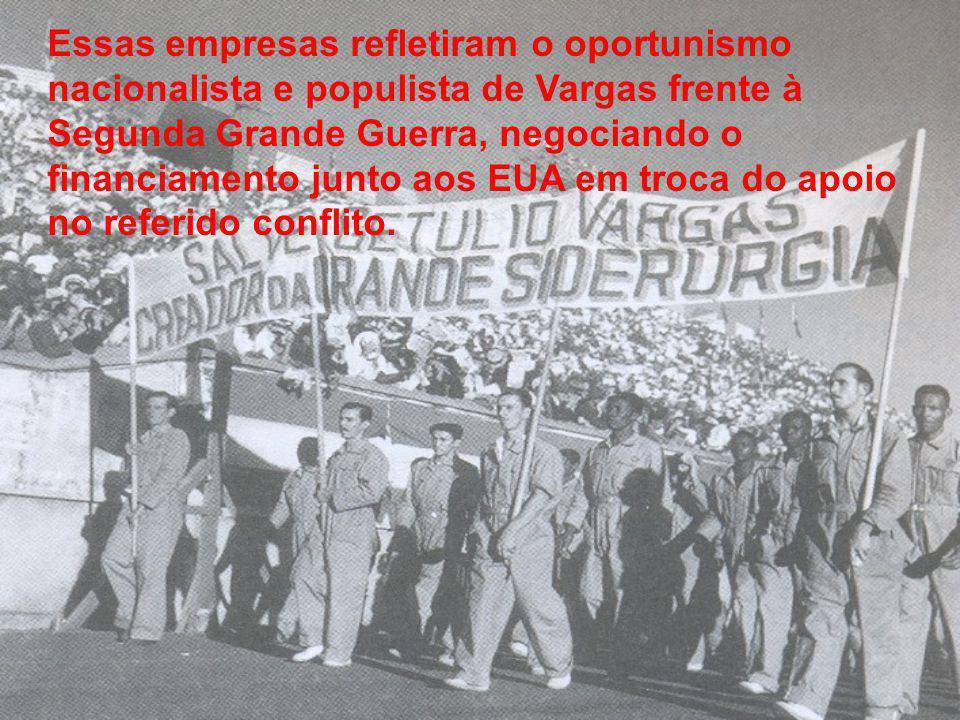 Essas empresas refletiram o oportunismo nacionalista e populista de Vargas frente à Segunda Grande Guerra, negociando o financiamento junto aos EUA em troca do apoio no referido conflito.