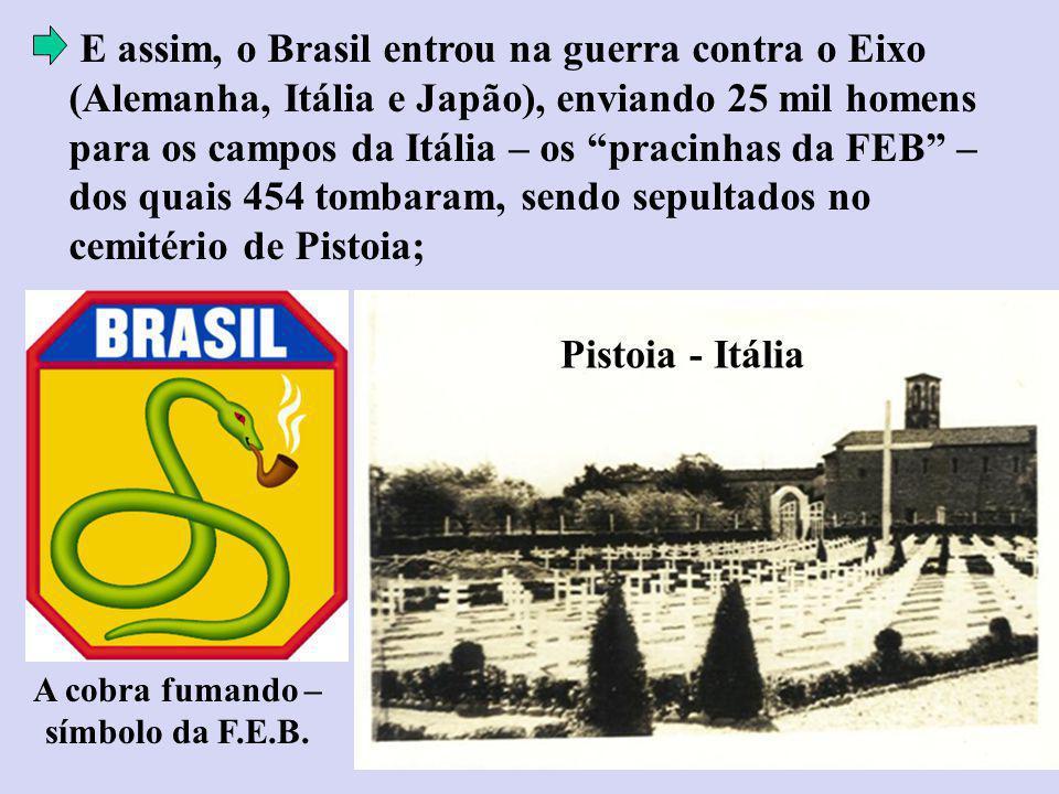 E assim, o Brasil entrou na guerra contra o Eixo (Alemanha, Itália e Japão), enviando 25 mil homens para os campos da Itália – os pracinhas da FEB – dos quais 454 tombaram, sendo sepultados no cemitério de Pistoia; A cobra fumando – símbolo da F.E.B.