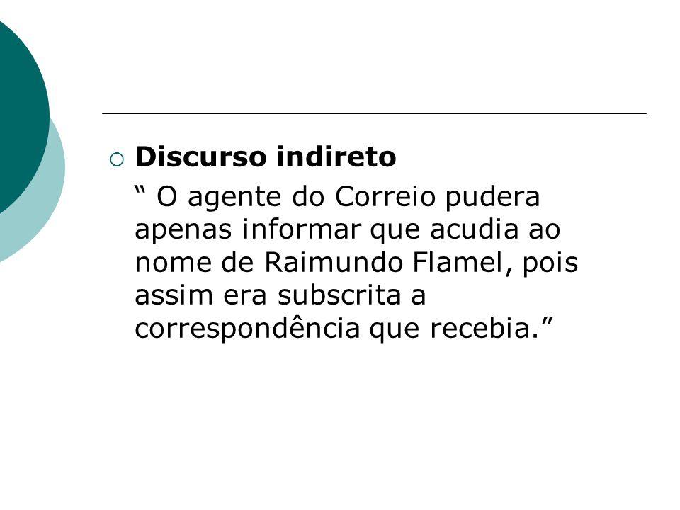 Discurso indireto O agente do Correio pudera apenas informar que acudia ao nome de Raimundo Flamel, pois assim era subscrita a correspondência que rec