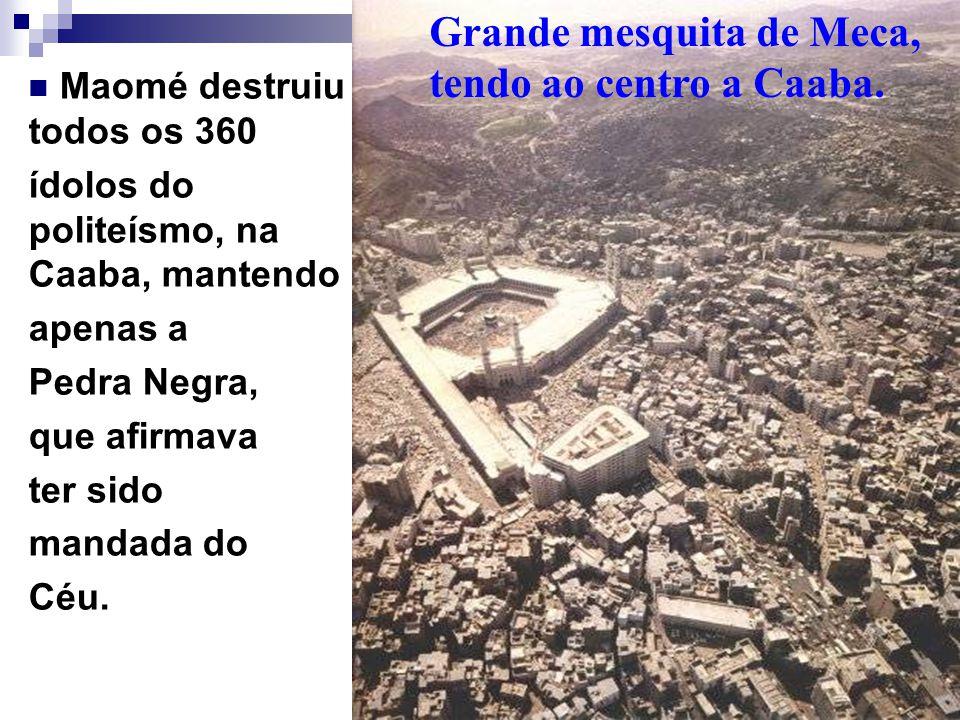 Maomé destruiu todos os 360 ídolos do politeísmo, na Caaba, mantendo apenas a Pedra Negra, que afirmava ter sido mandada do Céu. Grande mesquita de Me