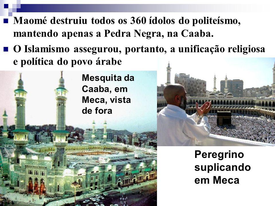 Maomé destruiu todos os 360 ídolos do politeísmo, mantendo apenas a Pedra Negra, na Caaba. O Islamismo assegurou, portanto, a unificação religiosa e p