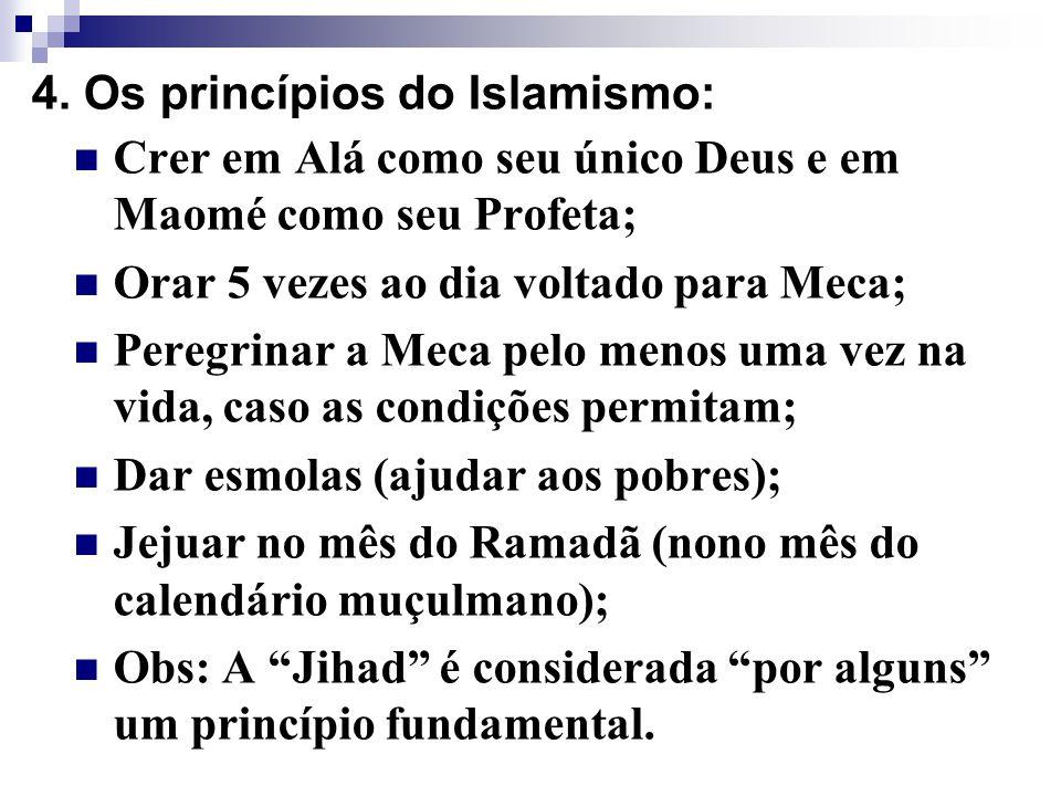 4. Os princípios do Islamismo: Crer em Alá como seu único Deus e em Maomé como seu Profeta; Orar 5 vezes ao dia voltado para Meca; Peregrinar a Meca p