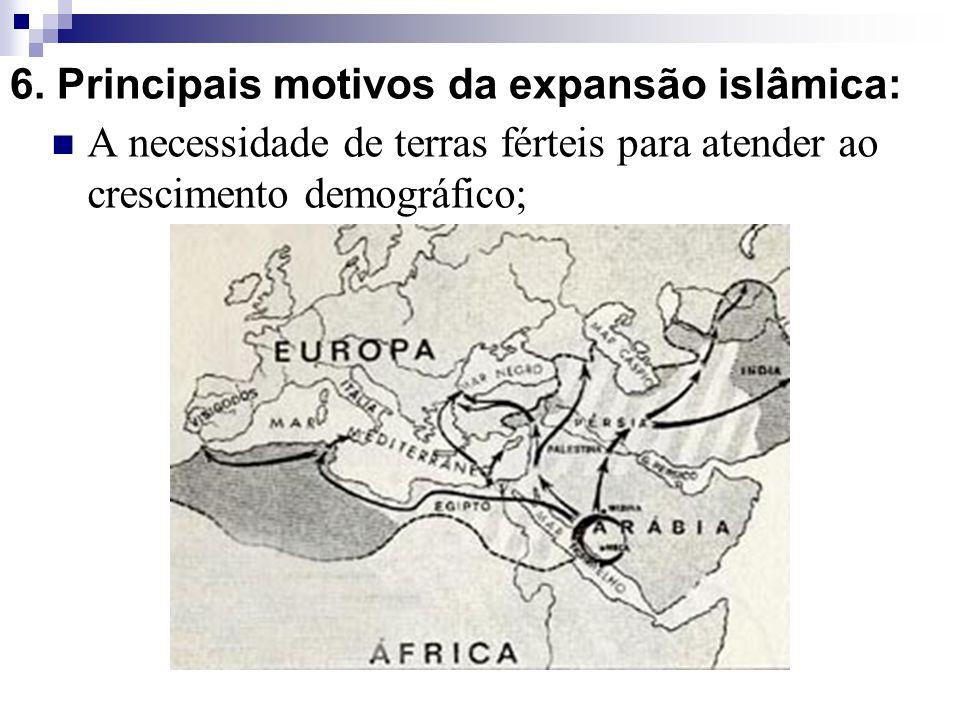 6. Principais motivos da expansão islâmica: A necessidade de terras férteis para atender ao crescimento demográfico;