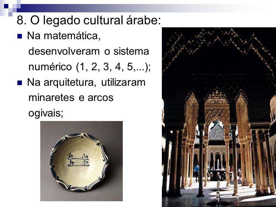 8. O legado cultural árabe: Na matemática, desenvolveram o sistema numérico (1, 2, 3, 4, 5,...); Na arquitetura, utilizaram minaretes e arcos ogivais;