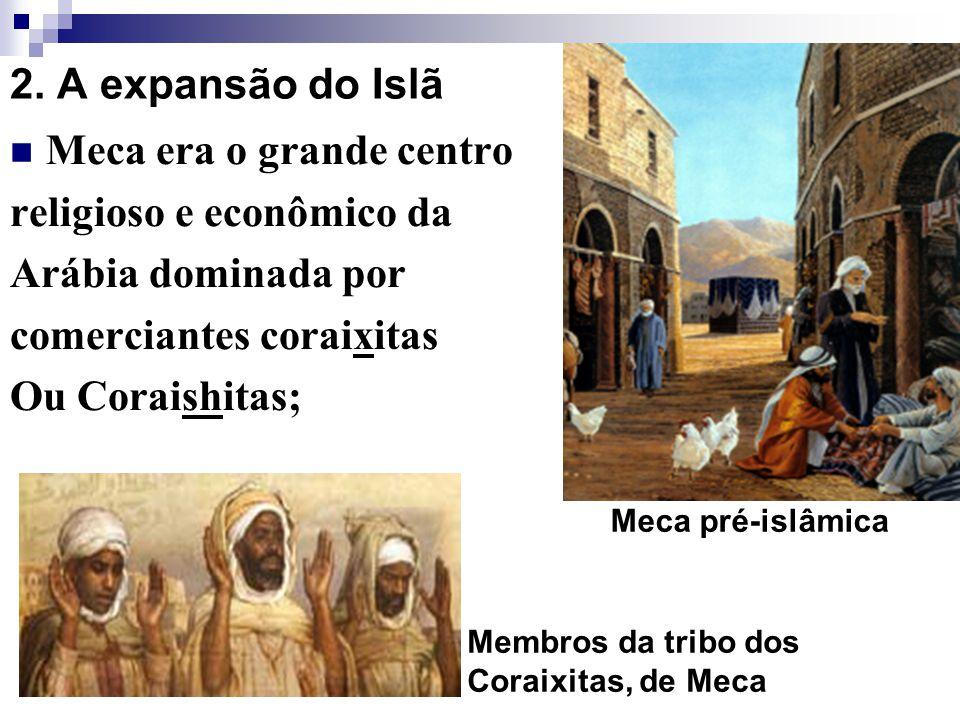 2. A expansão do Islã Meca era o grande centro religioso e econômico da Arábia dominada por comerciantes coraixitas Ou Coraishitas; Membros da tribo d