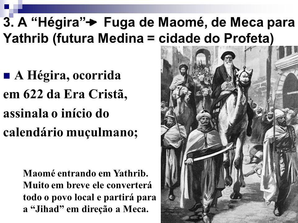 3. A Hégira Fuga de Maomé, de Meca para Yathrib (futura Medina = cidade do Profeta) A Hégira, ocorrida em 622 da Era Cristã, assinala o início do cale