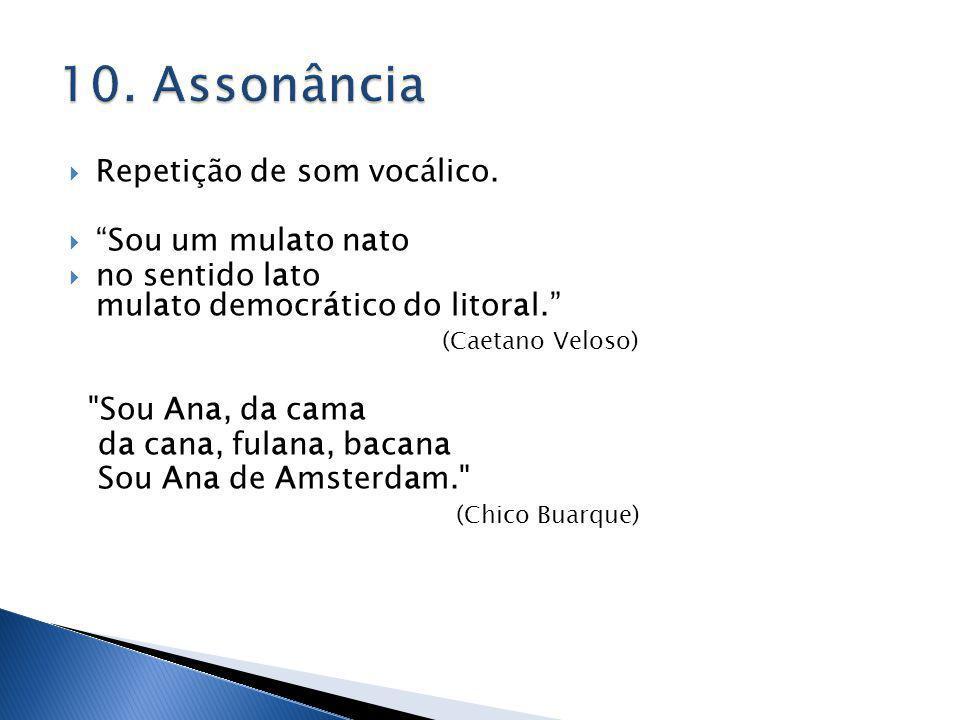Repetição de som vocálico. Sou um mulato nato no sentido lato mulato democrático do litoral. (Caetano Veloso)