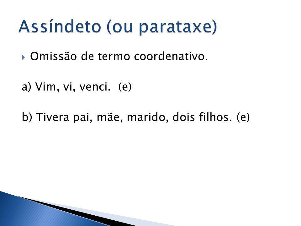 Omissão de termo coordenativo. a) Vim, vi, venci. (e) b) Tivera pai, mãe, marido, dois filhos. (e)