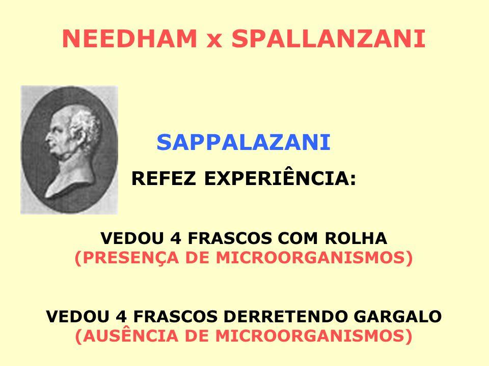NEEDHAM x SPALLANZANI (1713 – 1781) (1729 – 1799) NEEDHAM FERVEU CALDO NUTRITIVO (PRESENÇA DE MICROORGANISMOS) GERAÇÃO ESPONTÂNEA