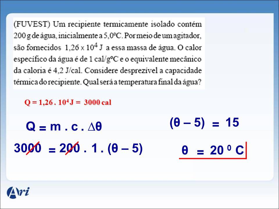 Q = 1,26. 10 4 J = 3000 cal c. θ Q = m. 1. (θ – 5) 3000 = 200. (θ – 5) = 15 θ = 20 0 C
