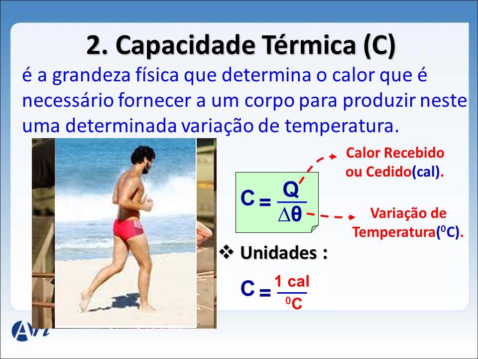 2. Capacidade Térmica (C) é a grandeza física que determina o calor que é necessário fornecer a um corpo para produzir neste uma determinada variação