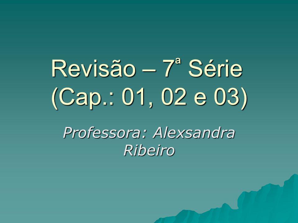 Revisão – 7ª Série (Cap.: 01, 02 e 03) Professora: Alexsandra Ribeiro