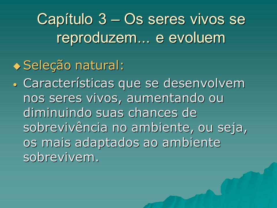 Capítulo 3 – Os seres vivos se reproduzem... e evoluem Seleção natural: Seleção natural: Características que se desenvolvem nos seres vivos, aumentand