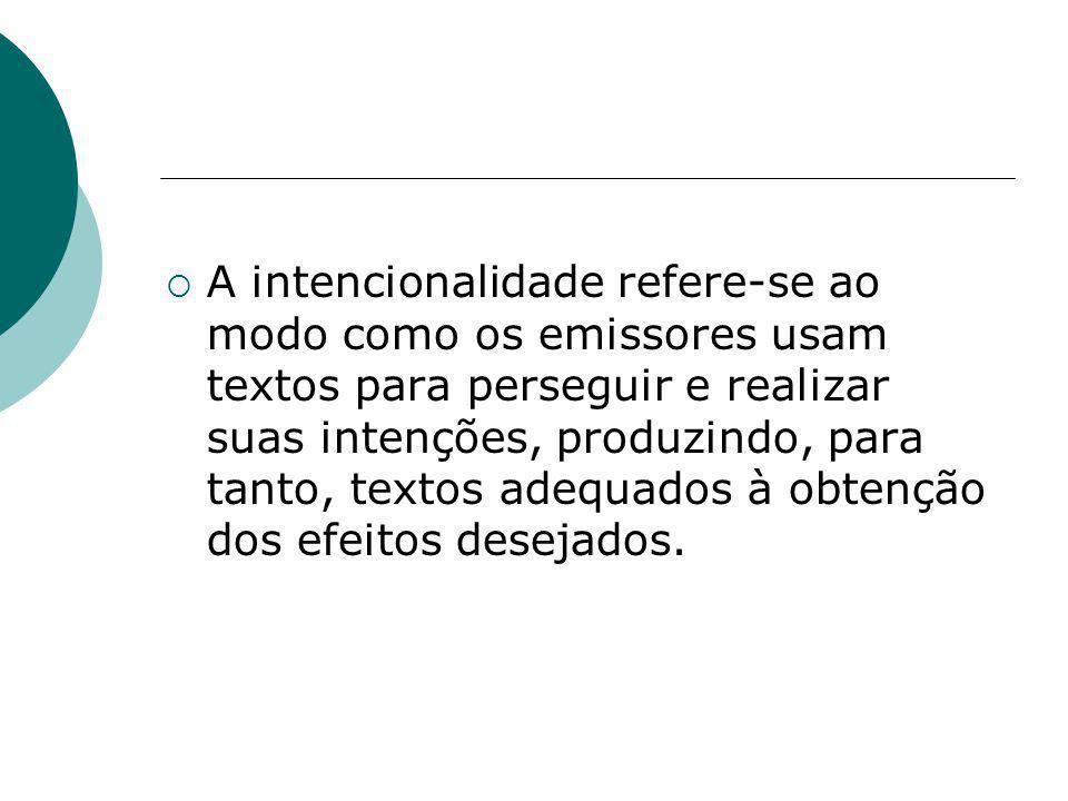 A intencionalidade refere-se ao modo como os emissores usam textos para perseguir e realizar suas intenções, produzindo, para tanto, textos adequados